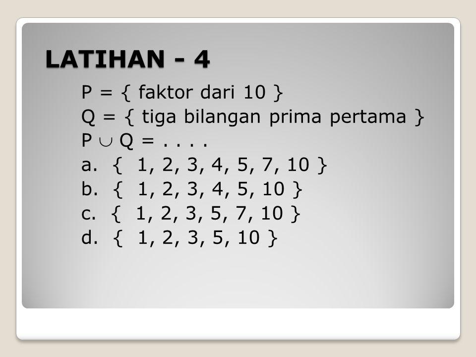 LATIHAN - 4 P = { faktor dari 10 } Q = { tiga bilangan prima pertama } P  Q =.... a. { 1, 2, 3, 4, 5, 7, 10 } b. { 1, 2, 3, 4, 5, 10 } c. { 1, 2, 3,