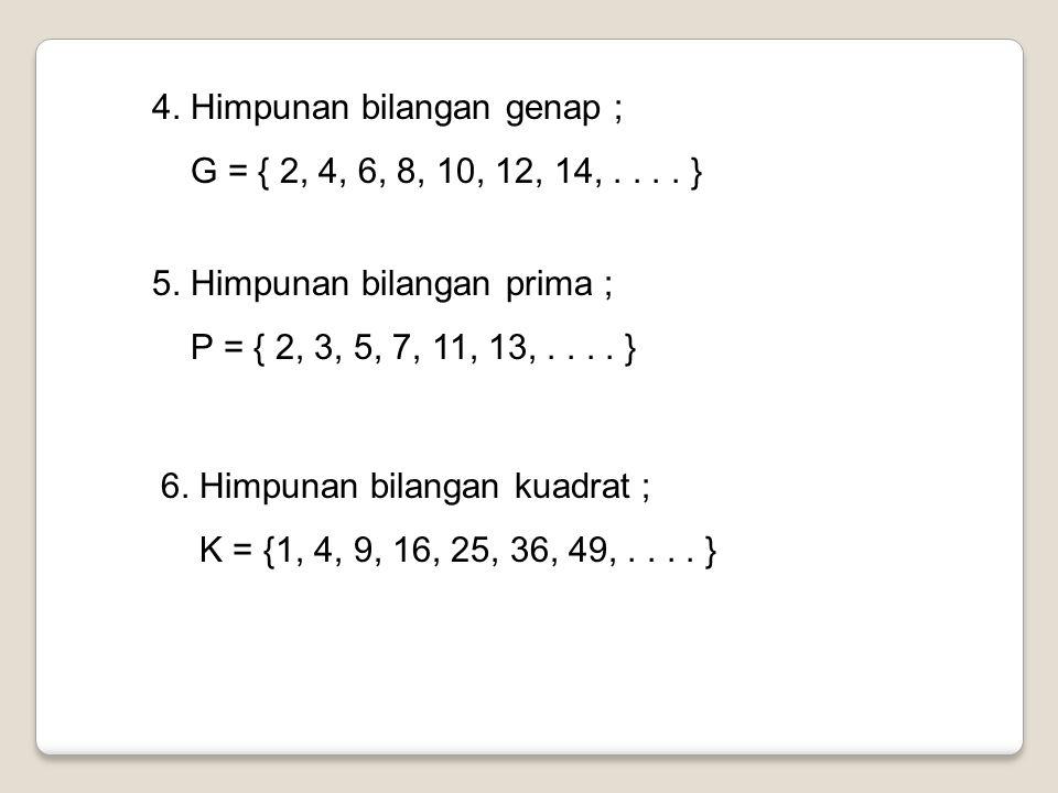 4. Himpunan bilangan genap ; G = { 2, 4, 6, 8, 10, 12, 14,.... } 5. Himpunan bilangan prima ; P = { 2, 3, 5, 7, 11, 13,.... } 6. Himpunan bilangan kua