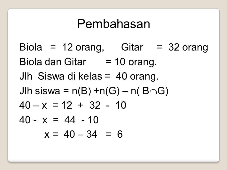 Pembahasan Biola = 12 orang, Gitar = 32 orang Biola dan Gitar = 10 orang. Jlh Siswa di kelas = 40 orang. Jlh siswa = n(B) +n(G) – n( B  G) 40 – x = 1