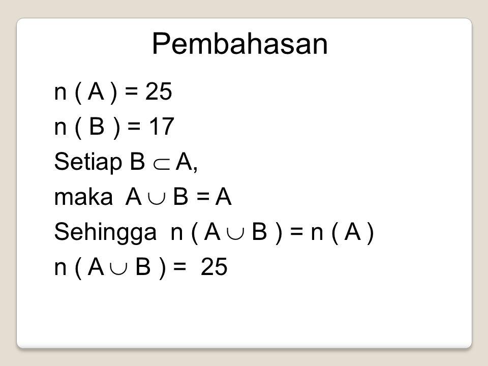 n ( A ) = 25 n ( B ) = 17 Setiap B  A, maka A  B = A Sehingga n ( A  B ) = n ( A ) n ( A  B ) = 25