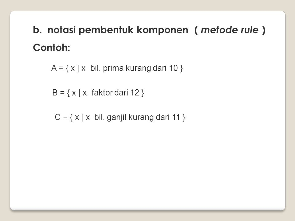 b. notasi pembentuk komponen ( metode rule ) Contoh: A = { x | x bil. prima kurang dari 10 } B = { x | x faktor dari 12 } C = { x | x bil. ganjil kura