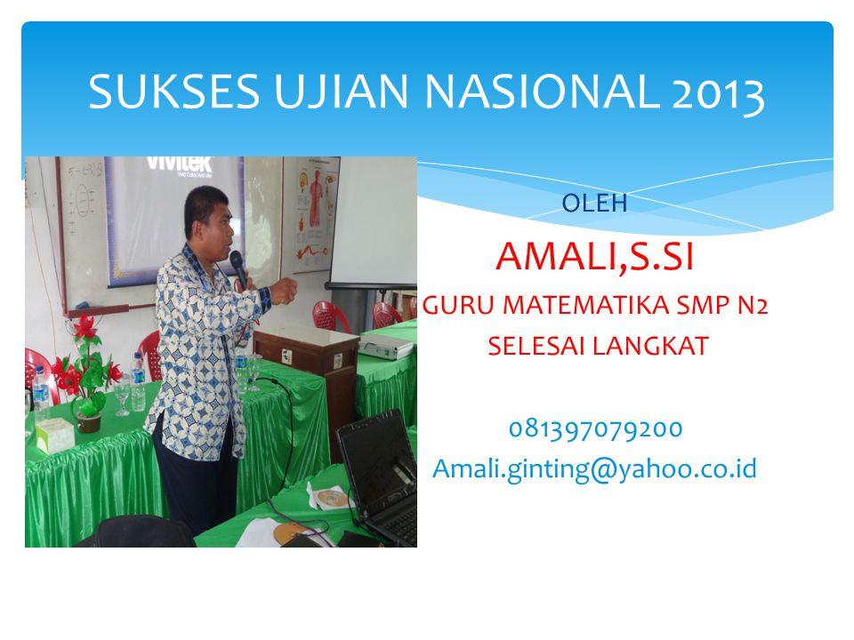 SUKSES UJIAN NASIONAL 2013 OLEH AMALI,S.SI GURU MATEMATIKA SMP N2 SELESAI LANGKAT 081397079200 Amali.ginting@yahoo.co.id