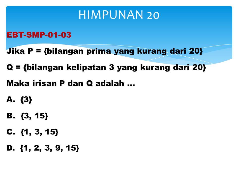 EBT-SMP-01-03 Jika P = {bilangan prima yang kurang dari 20} Q = {bilangan kelipatan 3 yang kurang dari 20} Maka irisan P dan Q adalah … A. {3} B. {3,