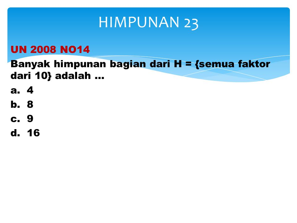 UN 2008 NO14 Banyak himpunan bagian dari H = {semua faktor dari 10} adalah … a. 4 b. 8 c. 9 d. 16 HIMPUNAN 23