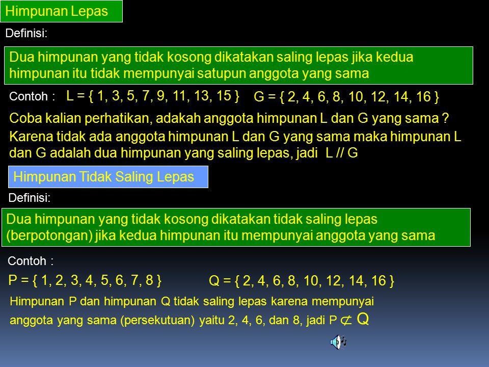 Himpunan Lepas Definisi: Dua himpunan yang tidak kosong dikatakan saling lepas jika kedua himpunan itu tidak mempunyai satupun anggota yang sama Contoh : L = { 1, 3, 5, 7, 9, 11, 13, 15 } G = { 2, 4, 6, 8, 10, 12, 14, 16 } Coba kalian perhatikan, adakah anggota himpunan L dan G yang sama .