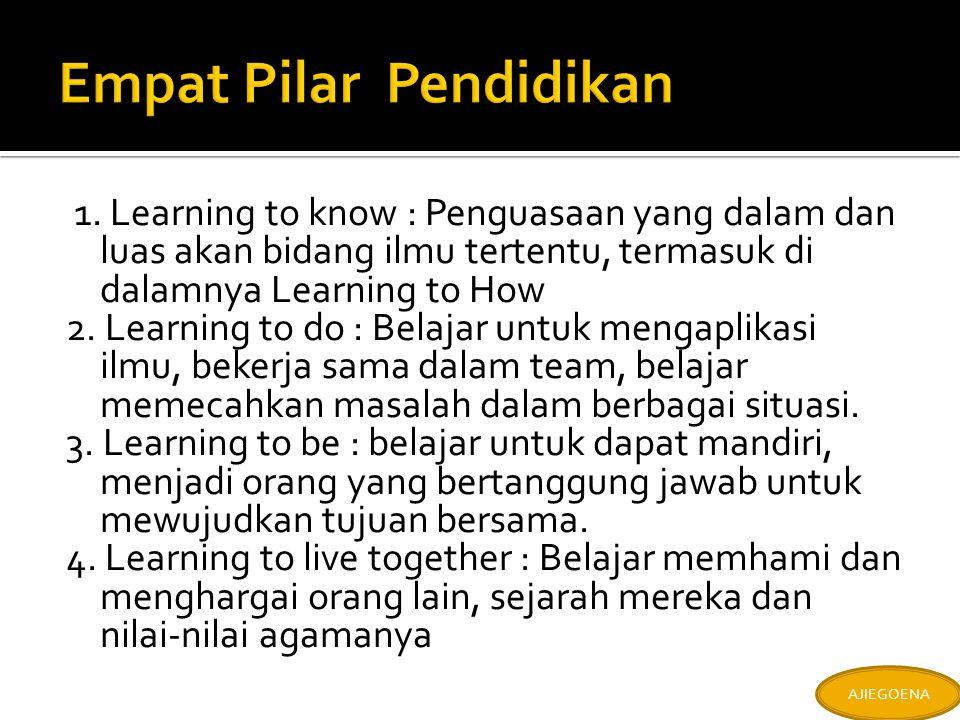 1. Learning to know : Penguasaan yang dalam dan luas akan bidang ilmu tertentu, termasuk di dalamnya Learning to How 2. Learning to do : Belajar untuk