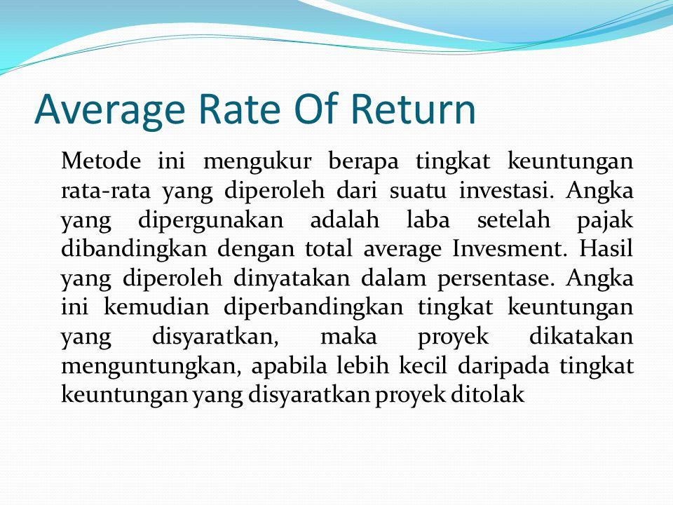 Average Rate Of Return Metode ini mengukur berapa tingkat keuntungan rata-rata yang diperoleh dari suatu investasi.