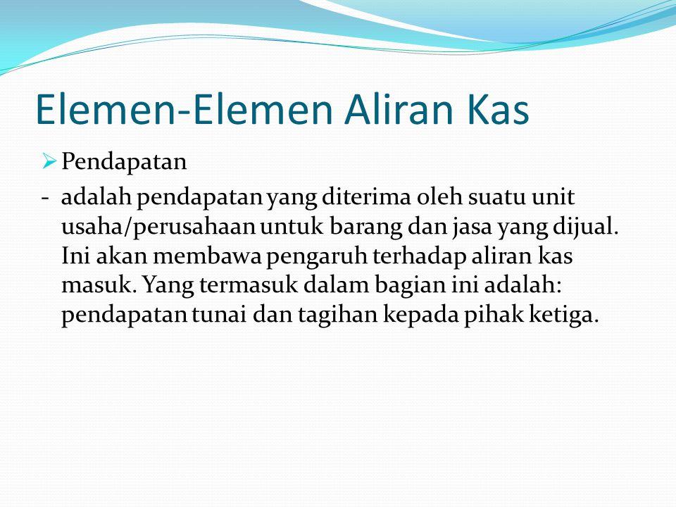 Elemen-Elemen Aliran Kas  Pendapatan - adalah pendapatan yang diterima oleh suatu unit usaha/perusahaan untuk barang dan jasa yang dijual.