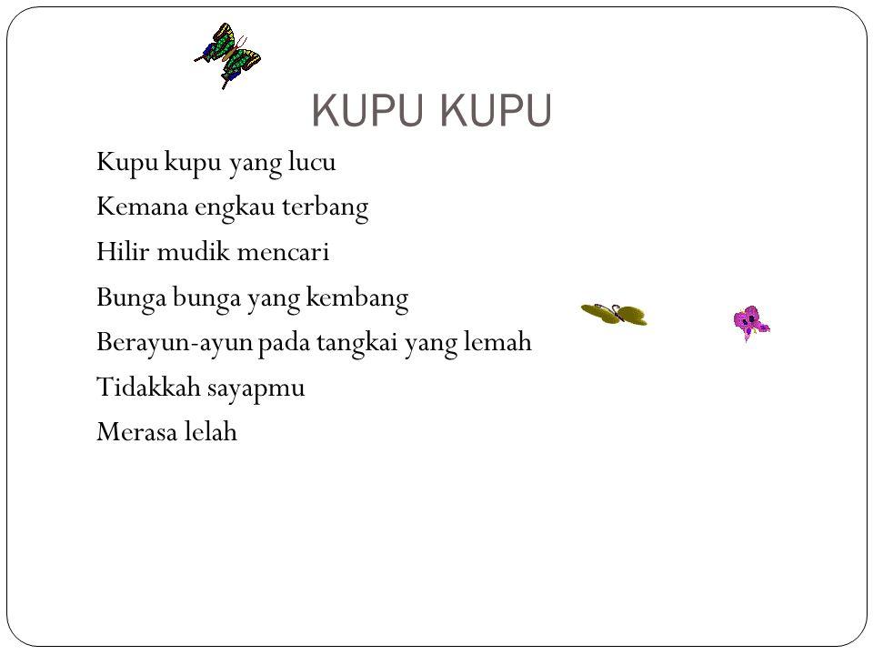 KUPU Kupu kupu yang lucu Kemana engkau terbang Hilir mudik mencari Bunga bunga yang kembang Berayun-ayun pada tangkai yang lemah Tidakkah sayapmu Mera