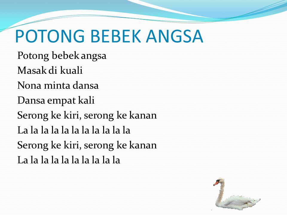 POTONG BEBEK ANGSA Potong bebek angsa Masak di kuali Nona minta dansa Dansa empat kali Serong ke kiri, serong ke kanan La la la la la la la la la la l