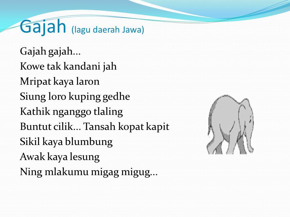 Gajah (lagu daerah Jawa) Gajah gajah... Kowe tak kandani jah Mripat kaya laron Siung loro kuping gedhe Kathik nganggo tlaling Buntut cilik... Tansah k