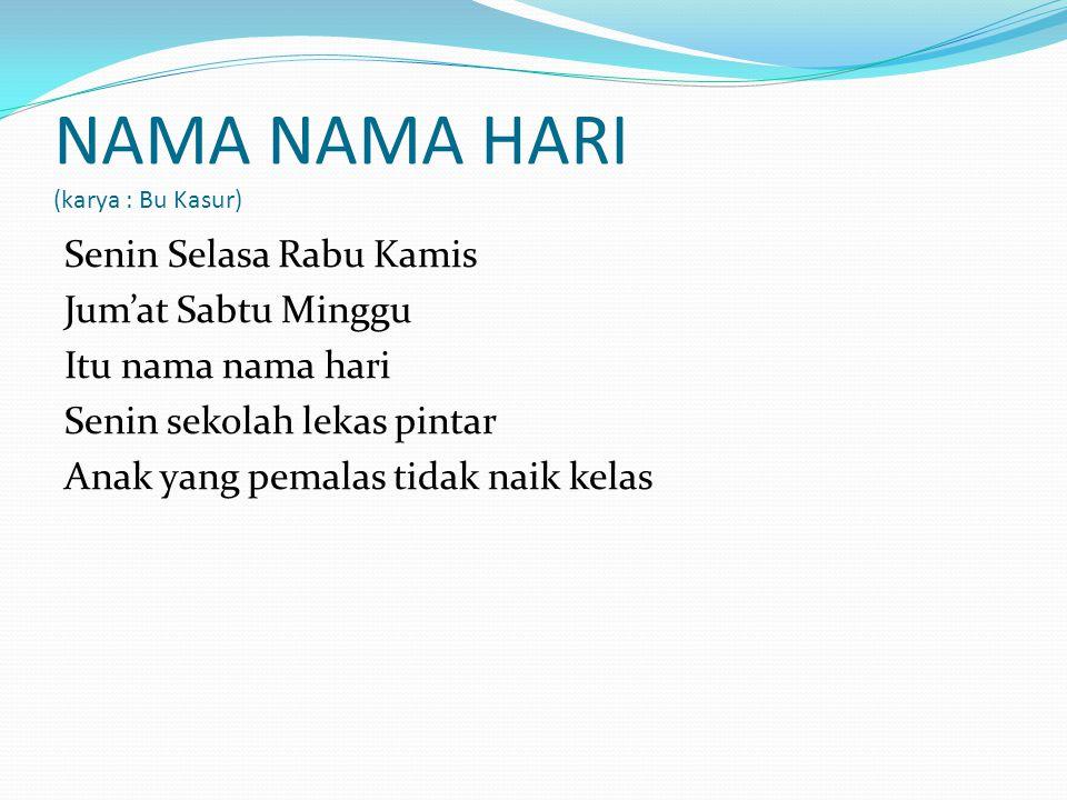 NAMA NAMA HARI (karya : Bu Kasur) Senin Selasa Rabu Kamis Jum'at Sabtu Minggu Itu nama nama hari Senin sekolah lekas pintar Anak yang pemalas tidak na