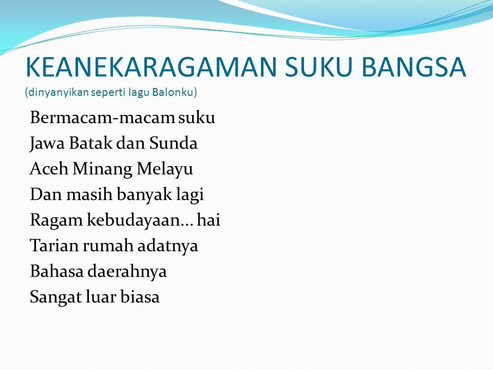 KEANEKARAGAMAN SUKU BANGSA (dinyanyikan seperti lagu Balonku) Bermacam-macam suku Jawa Batak dan Sunda Aceh Minang Melayu Dan masih banyak lagi Ragam