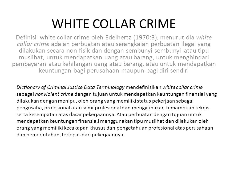 WHITE COLLAR CRIME Definisi white collar crime oleh Edelhertz (1970:3), menurut dia white collar crime adalah perbuatan atau serangkaian perbuatan ilegal yang dilakukan secara non fisik dan dengan sembunyi-sembunyi atau tipu muslihat, untuk mendapatkan uang atau barang, untuk menghindari pembayaran atau kehilangan uang atau barang, atau untuk mendapatkan keuntungan bagi perusahaan maupun bagi diri sendiri Dictionary of Criminal Justice Data Terminology mendefinisikan white collar crime sebagai nonviolent crime dengan tujuan untuk mendapatkan keuntungan finansial yang dilakukan dengan menipu, oleh orang yang memiliki status pekerjaan sebagai pengusaha, profesional atau semi profesional dan menggunakan kemampuan teknis serta kesempatan atas dasar pekerjaannya.