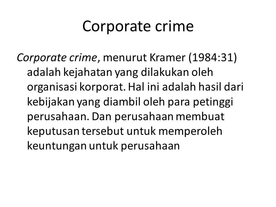 Corporate crime Corporate crime, menurut Kramer (1984:31) adalah kejahatan yang dilakukan oleh organisasi korporat.