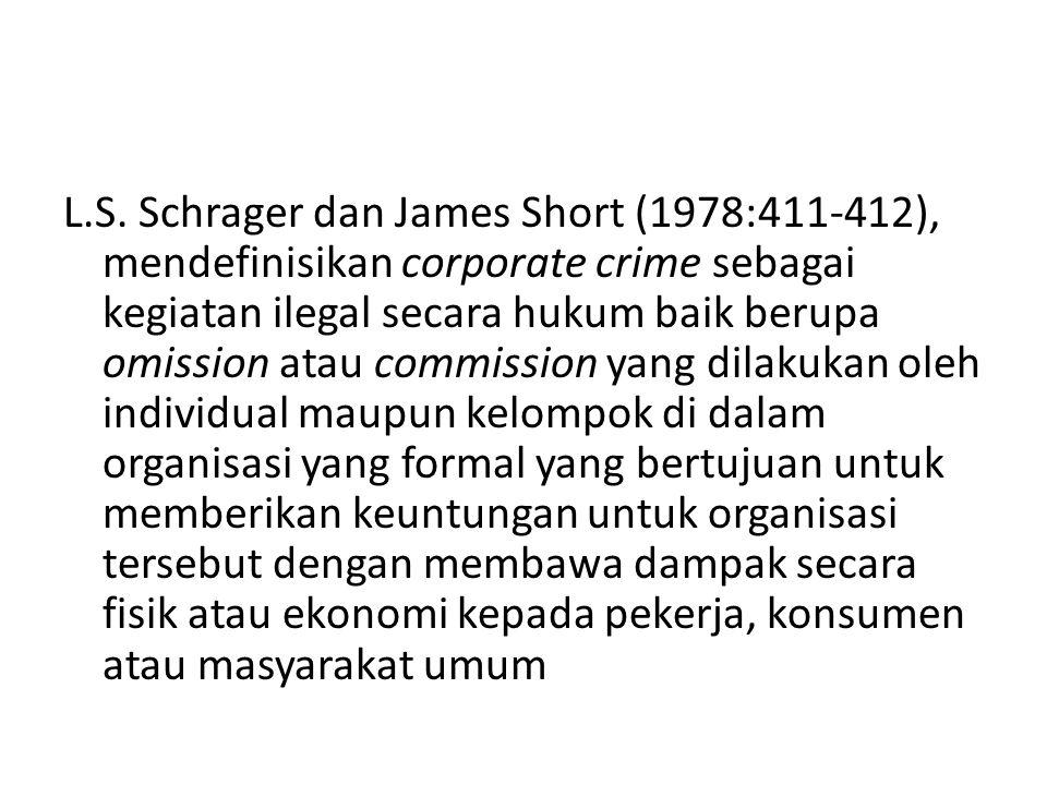 L.S. Schrager dan James Short (1978:411-412), mendefinisikan corporate crime sebagai kegiatan ilegal secara hukum baik berupa omission atau commission