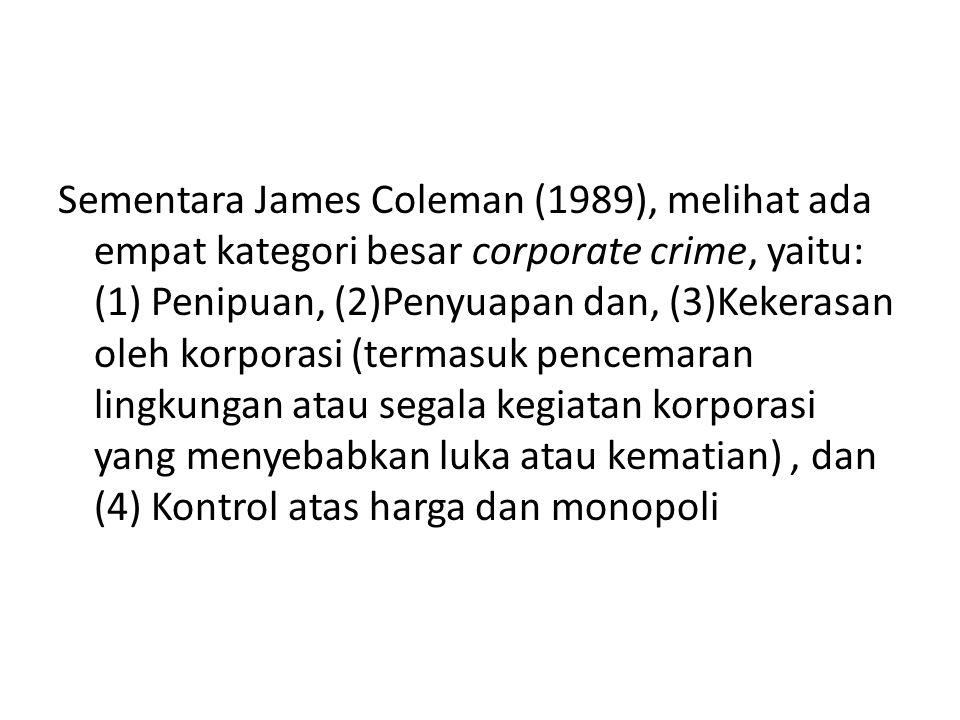 Sementara James Coleman (1989), melihat ada empat kategori besar corporate crime, yaitu: (1) Penipuan, (2)Penyuapan dan, (3)Kekerasan oleh korporasi (termasuk pencemaran lingkungan atau segala kegiatan korporasi yang menyebabkan luka atau kematian), dan (4) Kontrol atas harga dan monopoli