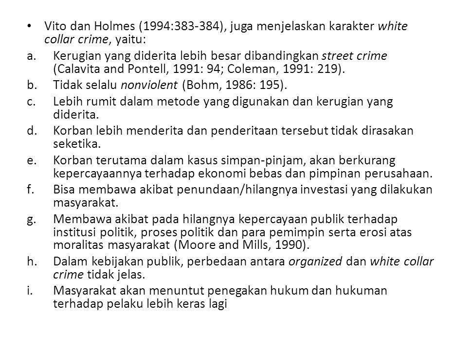 Vito dan Holmes (1994:383-384), juga menjelaskan karakter white collar crime, yaitu: a.Kerugian yang diderita lebih besar dibandingkan street crime (Calavita and Pontell, 1991: 94; Coleman, 1991: 219).