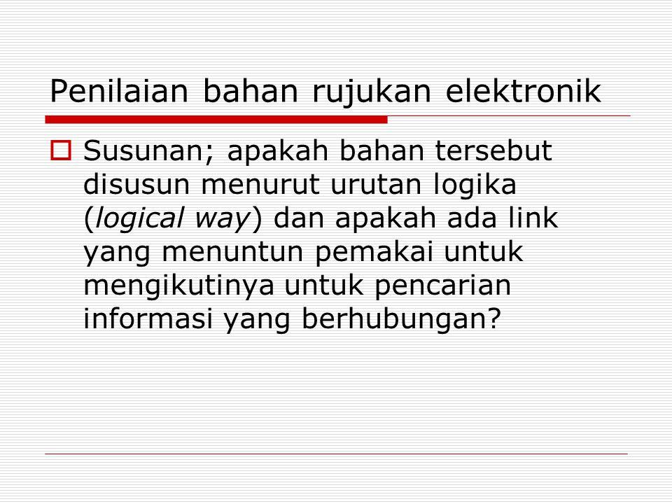 Penilaian bahan rujukan elektronik  Susunan; apakah bahan tersebut disusun menurut urutan logika (logical way) dan apakah ada link yang menuntun pema