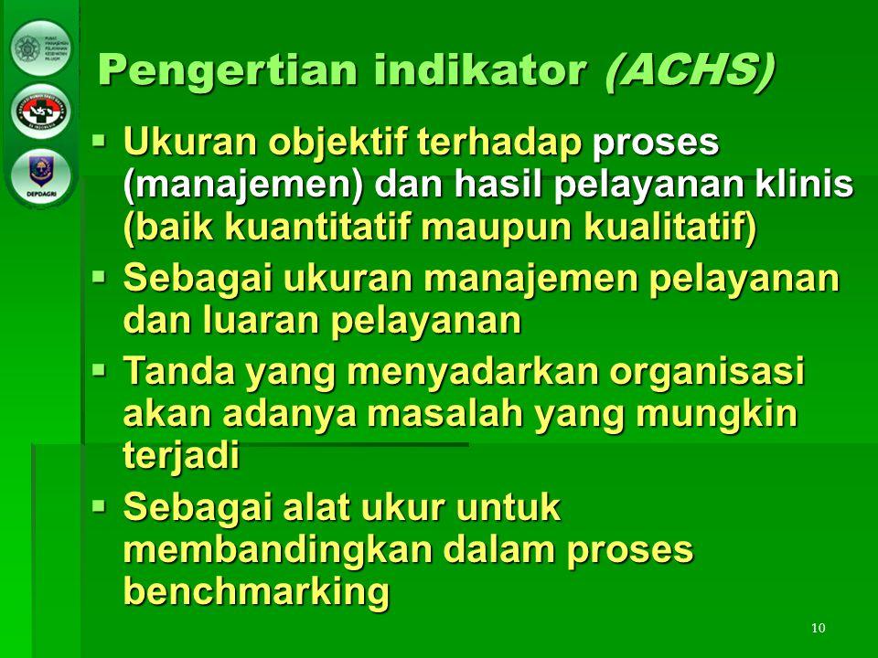 10 Pengertian indikator (ACHS)  Ukuran objektif terhadap proses (manajemen) dan hasil pelayanan klinis (baik kuantitatif maupun kualitatif)  Sebagai