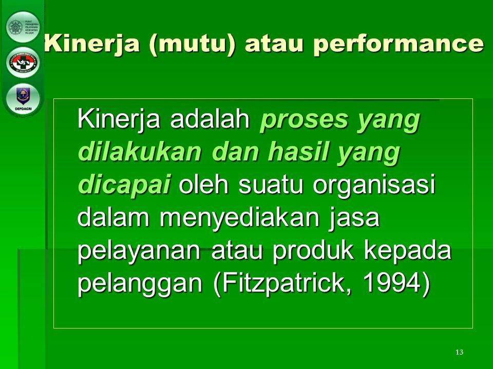 13 Kinerja (mutu) atau performance Kinerja adalah proses yang dilakukan dan hasil yang dicapai oleh suatu organisasi dalam menyediakan jasa pelayanan