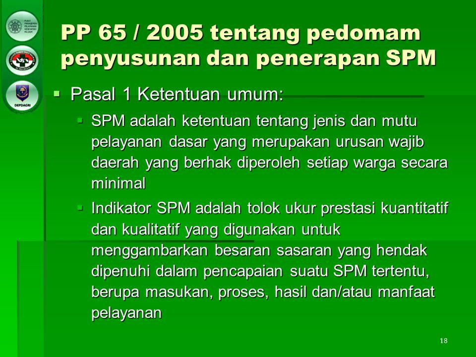 18 PP 65 / 2005 tentang pedomam penyusunan dan penerapan SPM  Pasal 1 Ketentuan umum:  SPM adalah ketentuan tentang jenis dan mutu pelayanan dasar y