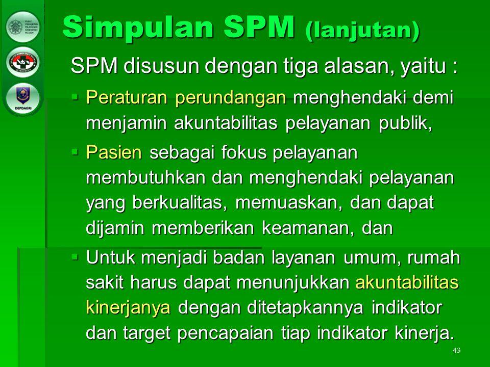 43 Simpulan SPM (lanjutan) SPM disusun dengan tiga alasan, yaitu :  Peraturan perundangan menghendaki demi menjamin akuntabilitas pelayanan publik, 