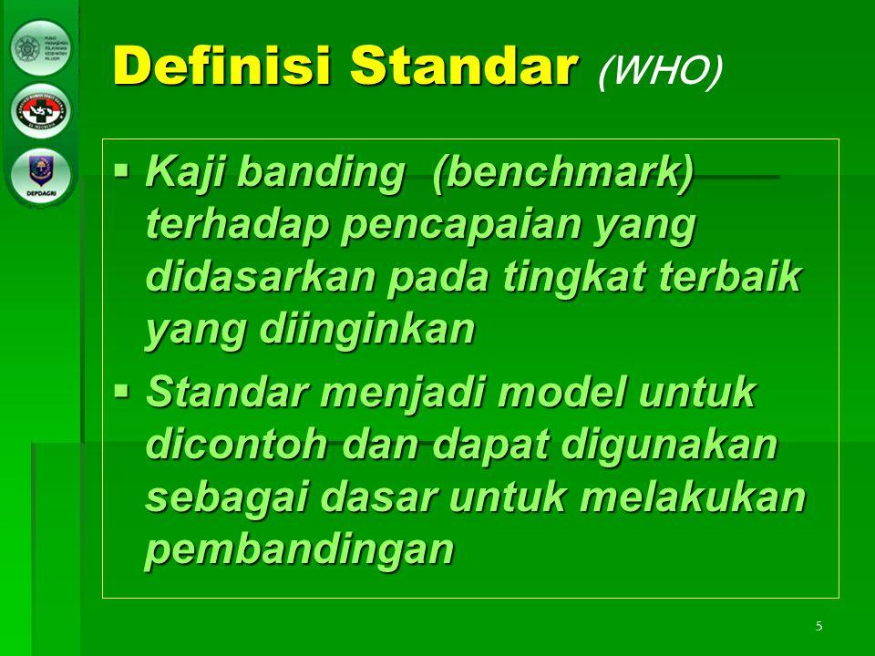 5 Definisi Standar Definisi Standar (WHO)  Kaji banding (benchmark) terhadap pencapaian yang didasarkan pada tingkat terbaik yang diinginkan  Standa