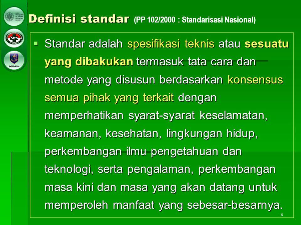 6 Definisi standar Definisi standar (PP 102/2000 : Standarisasi Nasional)  Standar adalah spesifikasi teknis atau sesuatu yang dibakukan termasuk tat