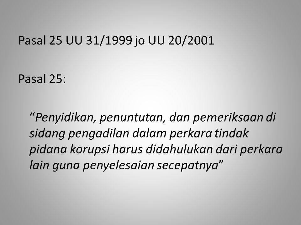 """Pasal 25 UU 31/1999 jo UU 20/2001 Pasal 25: """"Penyidikan, penuntutan, dan pemeriksaan di sidang pengadilan dalam perkara tindak pidana korupsi harus di"""
