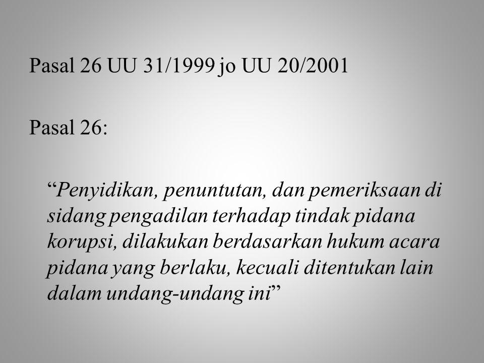 """Pasal 26 UU 31/1999 jo UU 20/2001 Pasal 26: """"Penyidikan, penuntutan, dan pemeriksaan di sidang pengadilan terhadap tindak pidana korupsi, dilakukan be"""