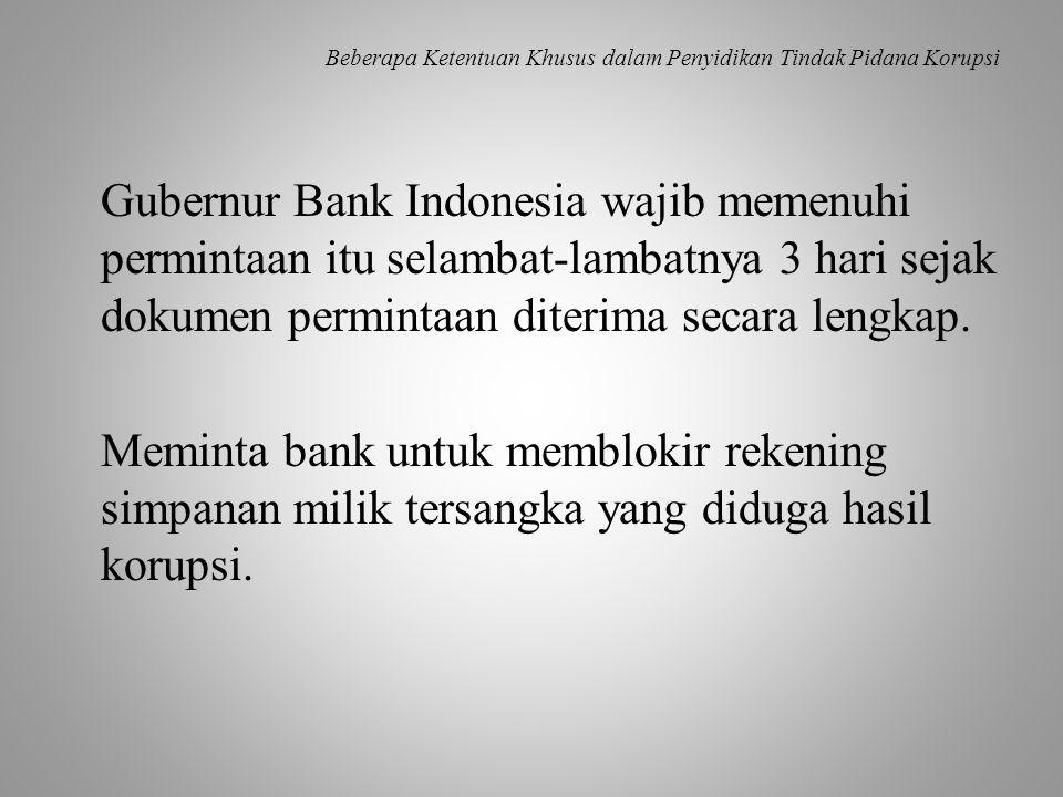 Beberapa Ketentuan Khusus dalam Penyidikan Tindak Pidana Korupsi Gubernur Bank Indonesia wajib memenuhi permintaan itu selambat-lambatnya 3 hari sejak