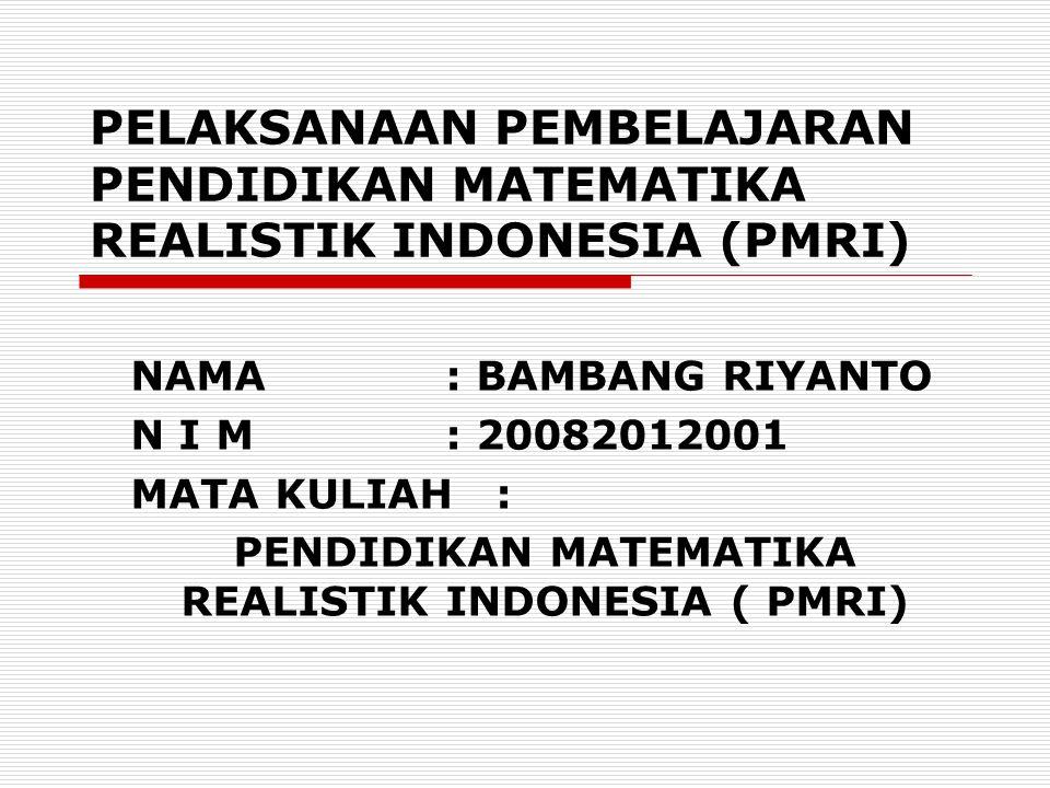 PELAKSANAAN PEMBELAJARAN PENDIDIKAN MATEMATIKA REALISTIK INDONESIA (PMRI) NAMA: BAMBANG RIYANTO N I M: 20082012001 MATA KULIAH : PENDIDIKAN MATEMATIKA REALISTIK INDONESIA ( PMRI)