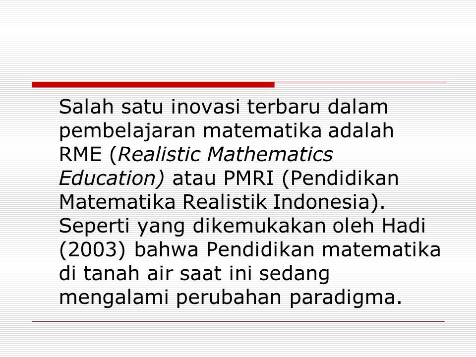 Salah satu inovasi terbaru dalam pembelajaran matematika adalah RME (Realistic Mathematics Education) atau PMRI (Pendidikan Matematika Realistik Indonesia).