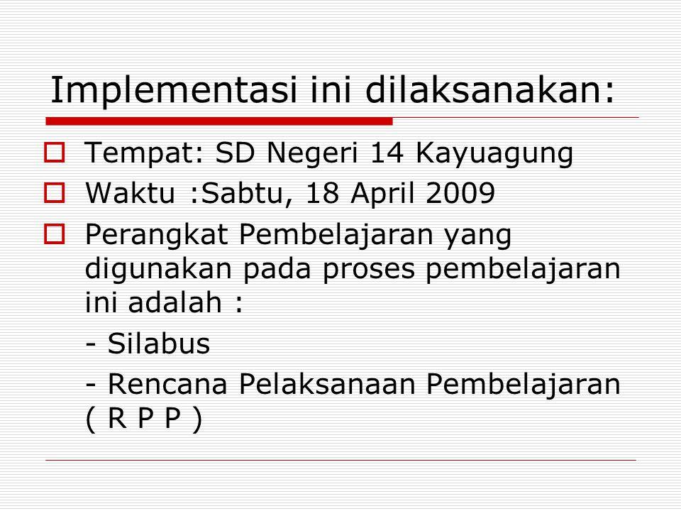 Implementasi ini dilaksanakan:  Tempat: SD Negeri 14 Kayuagung  Waktu :Sabtu, 18 April 2009  Perangkat Pembelajaran yang digunakan pada proses pemb