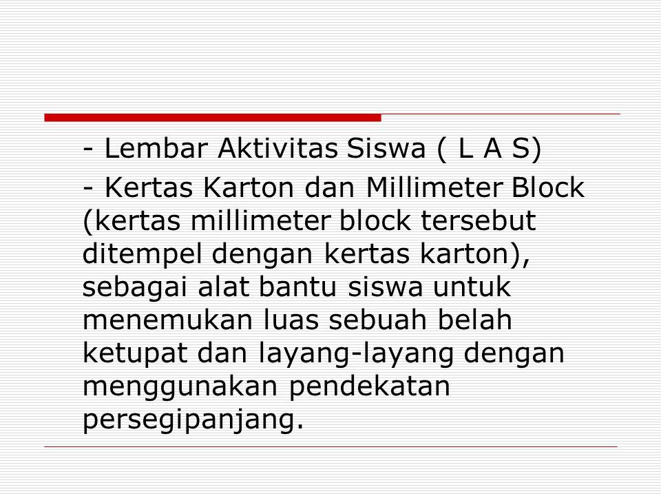 - Lembar Aktivitas Siswa ( L A S) - Kertas Karton dan Millimeter Block (kertas millimeter block tersebut ditempel dengan kertas karton), sebagai alat