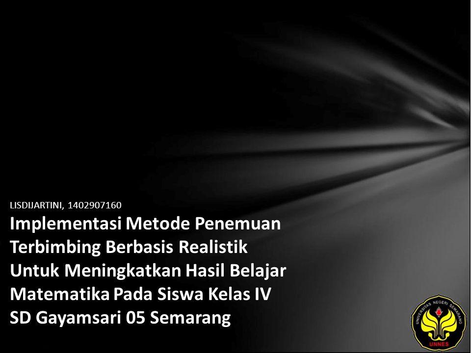 LISDIJARTINI, 1402907160 Implementasi Metode Penemuan Terbimbing Berbasis Realistik Untuk Meningkatkan Hasil Belajar Matematika Pada Siswa Kelas IV SD Gayamsari 05 Semarang