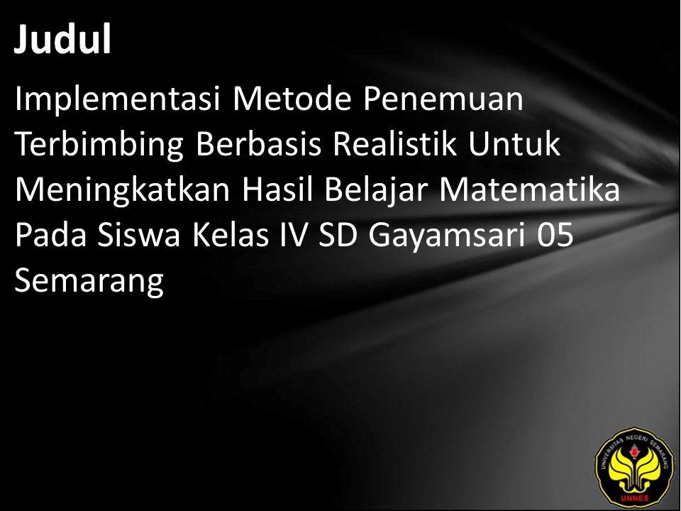 Judul Implementasi Metode Penemuan Terbimbing Berbasis Realistik Untuk Meningkatkan Hasil Belajar Matematika Pada Siswa Kelas IV SD Gayamsari 05 Semarang
