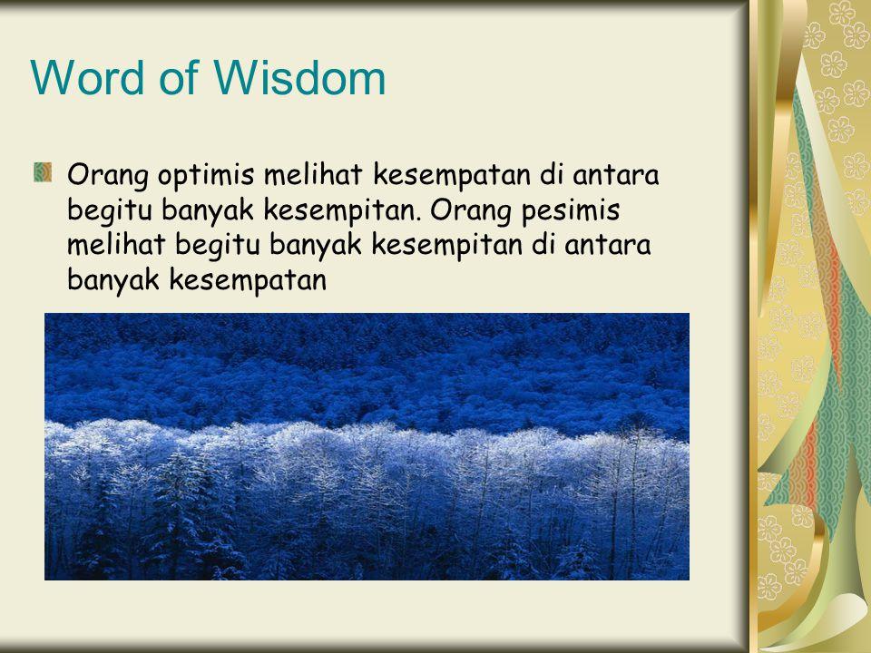 Word of Wisdom Orang optimis melihat kesempatan di antara begitu banyak kesempitan. Orang pesimis melihat begitu banyak kesempitan di antara banyak ke