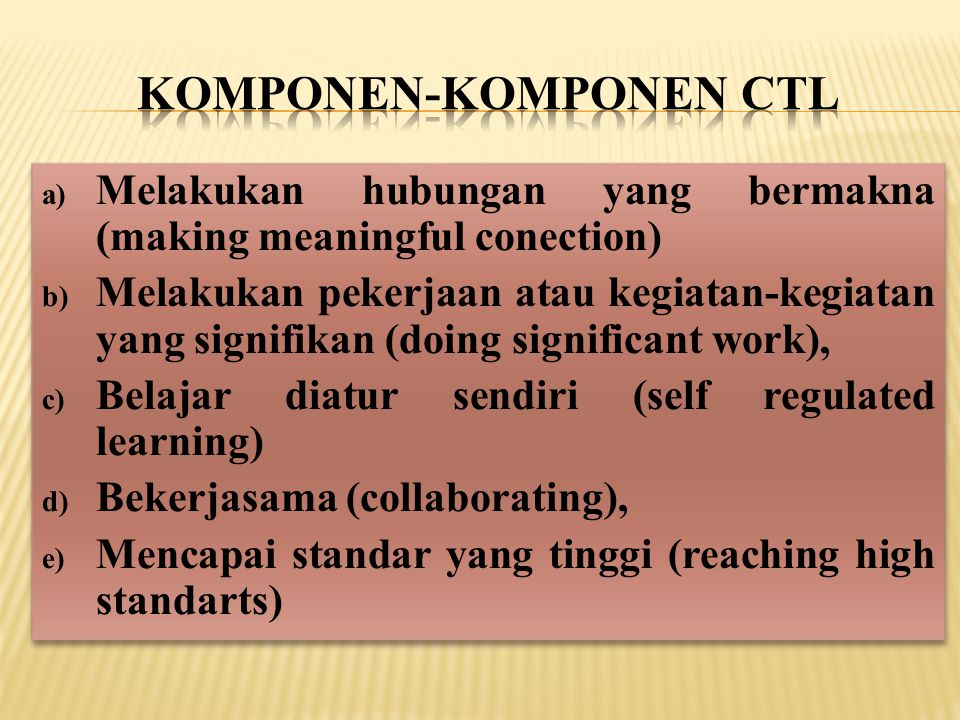 a) Melakukan hubungan yang bermakna (making meaningful conection) b) Melakukan pekerjaan atau kegiatan-kegiatan yang signifikan (doing significant work), c) Belajar diatur sendiri (self regulated learning) d) Bekerjasama (collaborating), e) Mencapai standar yang tinggi (reaching high standarts) a) Melakukan hubungan yang bermakna (making meaningful conection) b) Melakukan pekerjaan atau kegiatan-kegiatan yang signifikan (doing significant work), c) Belajar diatur sendiri (self regulated learning) d) Bekerjasama (collaborating), e) Mencapai standar yang tinggi (reaching high standarts)