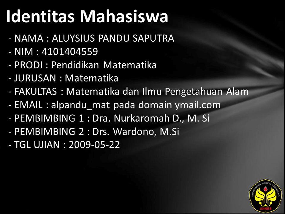 Identitas Mahasiswa - NAMA : ALUYSIUS PANDU SAPUTRA - NIM : 4101404559 - PRODI : Pendidikan Matematika - JURUSAN : Matematika - FAKULTAS : Matematika dan Ilmu Pengetahuan Alam - EMAIL : alpandu_mat pada domain ymail.com - PEMBIMBING 1 : Dra.