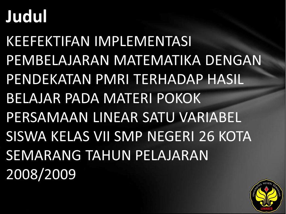 Judul KEEFEKTIFAN IMPLEMENTASI PEMBELAJARAN MATEMATIKA DENGAN PENDEKATAN PMRI TERHADAP HASIL BELAJAR PADA MATERI POKOK PERSAMAAN LINEAR SATU VARIABEL SISWA KELAS VII SMP NEGERI 26 KOTA SEMARANG TAHUN PELAJARAN 2008/2009