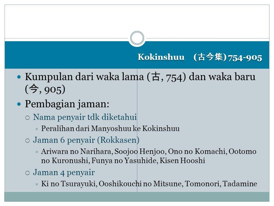 Kokinshuu ( 古今集 ) 754-905 Kumpulan dari waka lama ( 古, 754) dan waka baru ( 今, 905) Pembagian jaman:  Nama penyair tdk diketahui  Peralihan dari Man