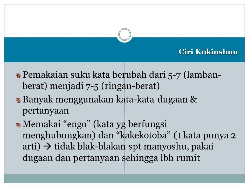 Ciri Kokinshuu Pemakaian suku kata berubah dari 5-7 (lamban- berat) menjadi 7-5 (ringan-berat) Banyak menggunakan kata-kata dugaan & pertanyaan Memaka