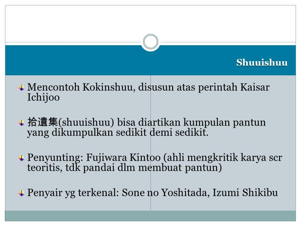 Shuuishuu Mencontoh Kokinshuu, disusun atas perintah Kaisar Ichijoo 拾遺集 (shuuishuu) bisa diartikan kumpulan pantun yang dikumpulkan sedikit demi sedik