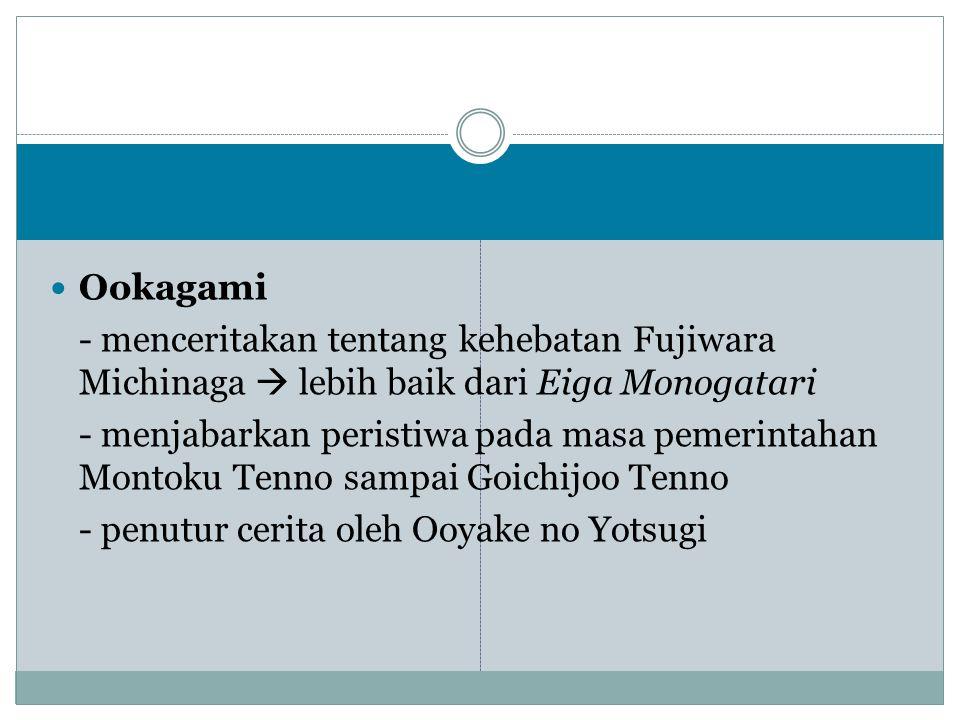 Ookagami - menceritakan tentang kehebatan Fujiwara Michinaga  lebih baik dari Eiga Monogatari - menjabarkan peristiwa pada masa pemerintahan Montoku