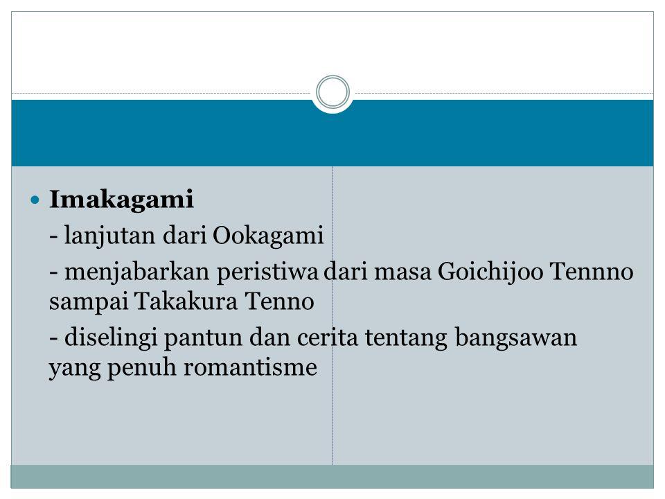 Imakagami - lanjutan dari Ookagami - menjabarkan peristiwa dari masa Goichijoo Tennno sampai Takakura Tenno - diselingi pantun dan cerita tentang bang