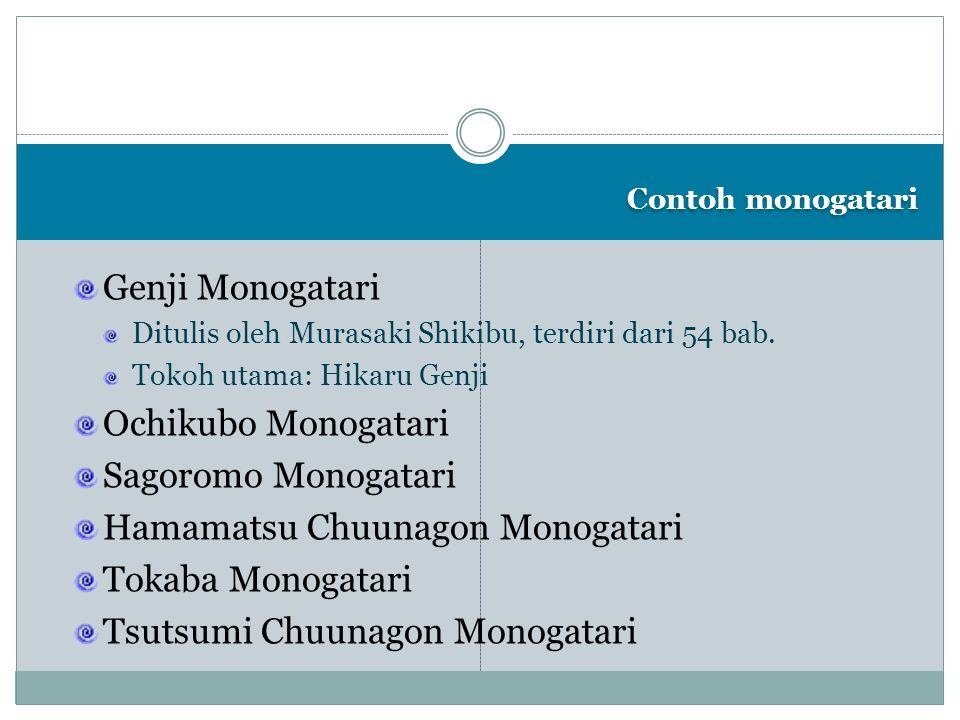 Contoh monogatari Genji Monogatari Ditulis oleh Murasaki Shikibu, terdiri dari 54 bab. Tokoh utama: Hikaru Genji Ochikubo Monogatari Sagoromo Monogata