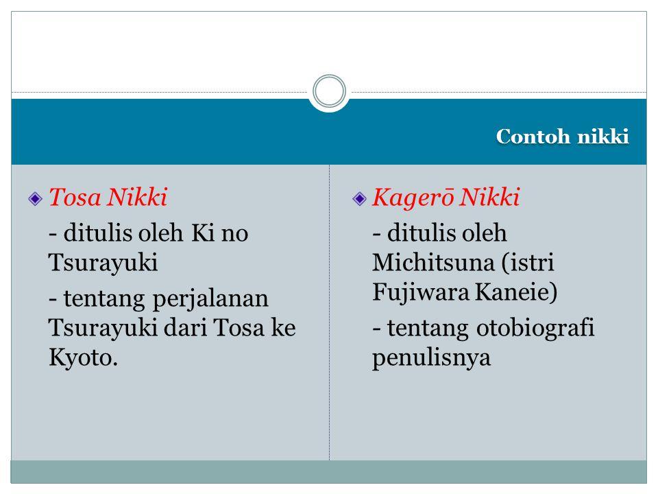 Contoh nikki Tosa Nikki - ditulis oleh Ki no Tsurayuki - tentang perjalanan Tsurayuki dari Tosa ke Kyoto. Kagerō Nikki - ditulis oleh Michitsuna (istr