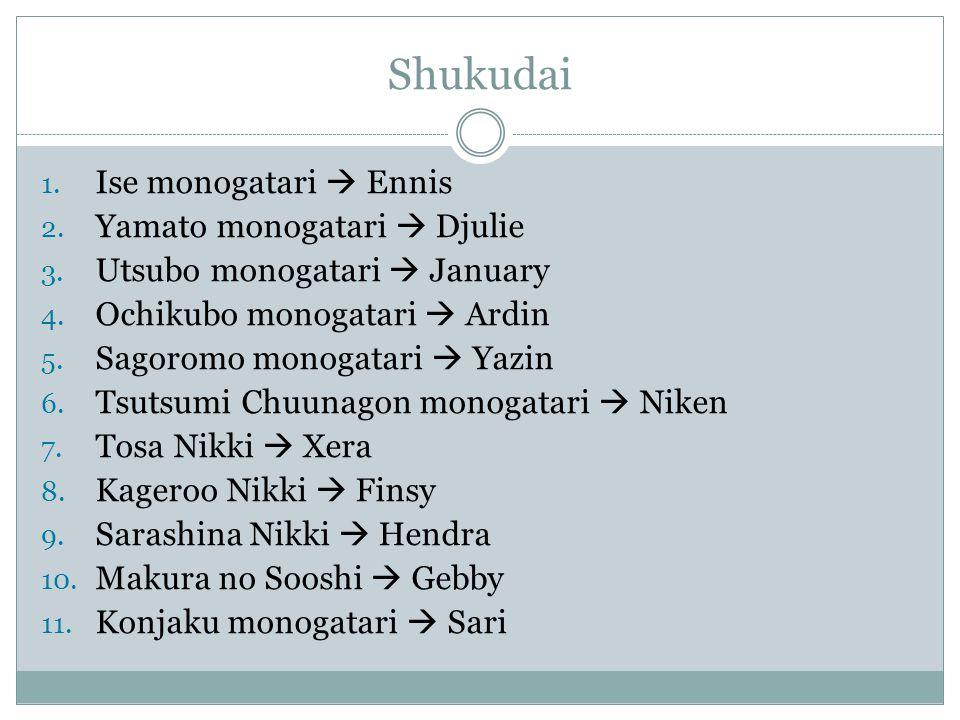 Shukudai 1. Ise monogatari  Ennis 2. Yamato monogatari  Djulie 3. Utsubo monogatari  January 4. Ochikubo monogatari  Ardin 5. Sagoromo monogatari